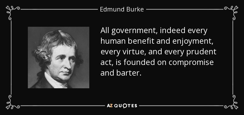 All government, indeed every human benefit and enjoyment, every virtue, and every prudent act, is founded on compromise and barter. - Edmund Burke