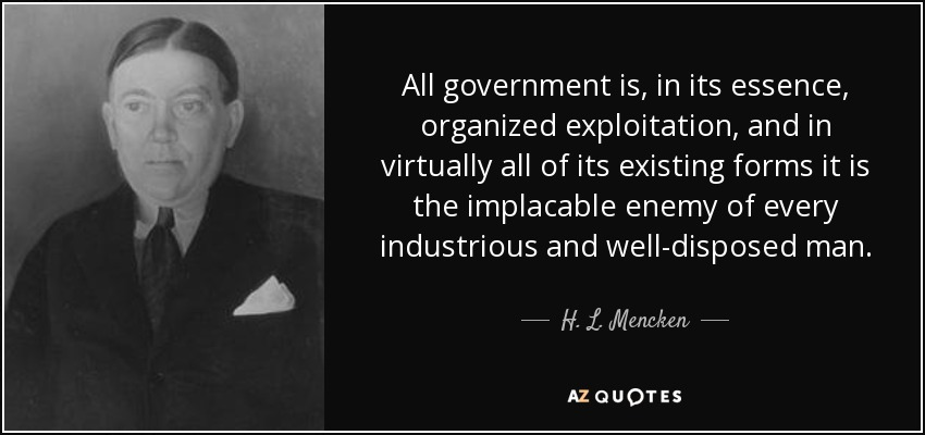 All government is, in its essence, organized exploitation, and in virtually all of its existing forms it is the implacable enemy of every industrious and well-disposed man. - H. L. Mencken
