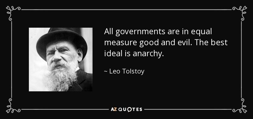 All governments are in equal measure good and evil. The best ideal is anarchy. - Leo Tolstoy