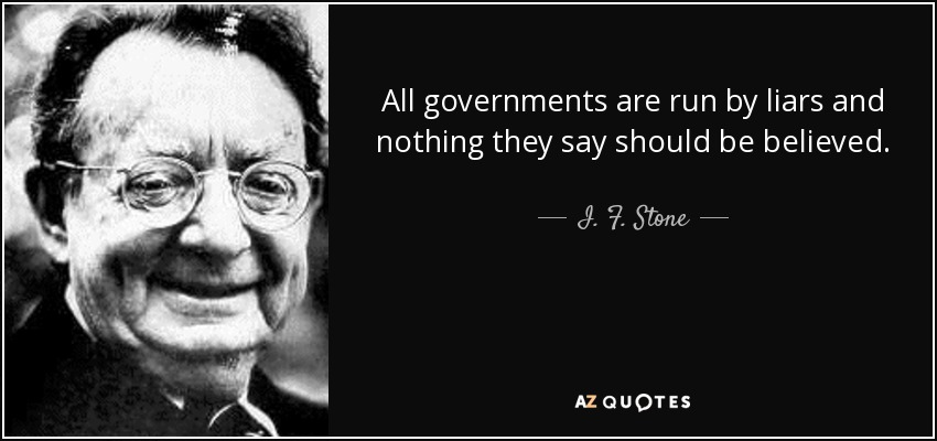 All governments are run by liars and nothing they say should be believed. - I. F. Stone