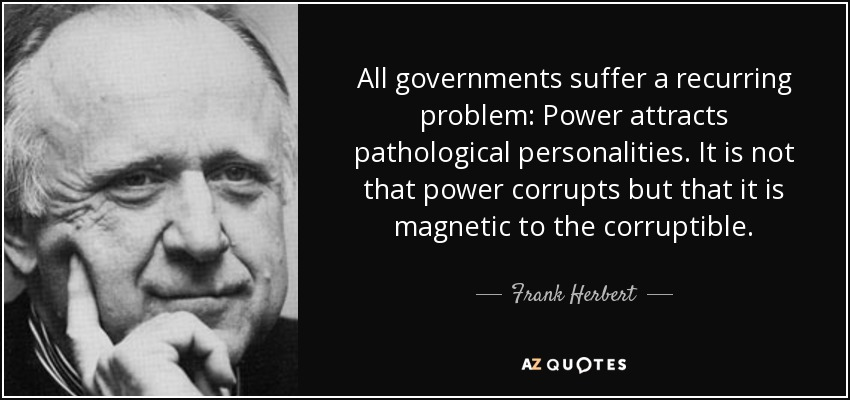 Image result for All governments suffer a recurring problem: Power attracts pathological personalities. It is not that power corrupts but that it is magnetic to the corruptible.