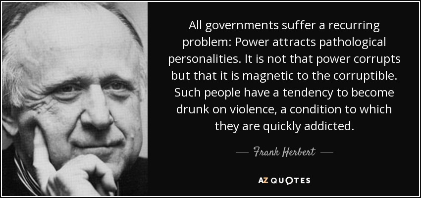 All governments suffer a recurring problem: Power attracts pathological personalities. It is not that power corrupts but that it is magnetic to the corruptible. Such people have a tendency to become drunk on violence, a condition to which they are quickly addicted. - Frank Herbert