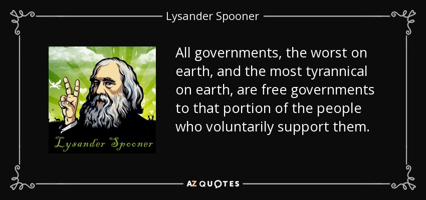 All governments, the worst on earth, and the most tyrannical on earth, are free governments to that portion of the people who voluntarily support them. - Lysander Spooner