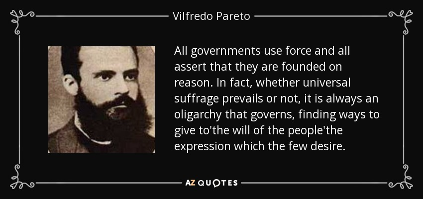 All governments use force and all assert that they are founded on reason. In fact, whether universal suffrage prevails or not, it is always an oligarchy that governs, finding ways to give to'the will of the people'the expression which the few desire. - Vilfredo Pareto