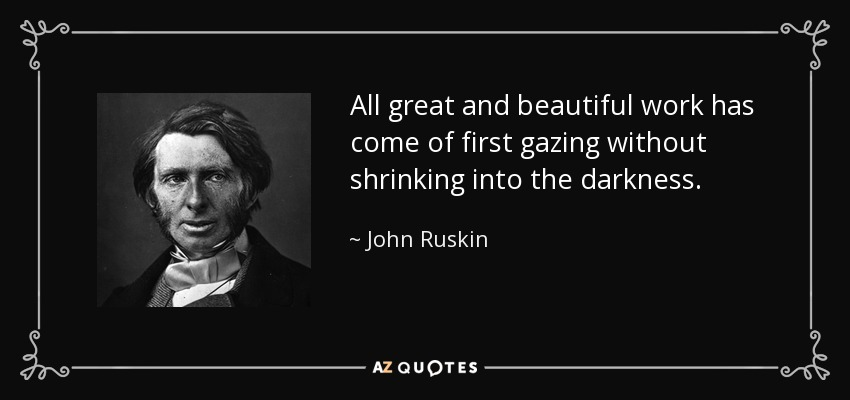 All great and beautiful work has come of first gazing without shrinking into the darkness. - John Ruskin