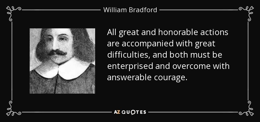 All great and honorable actions are accompanied with great difficulties, and both must be enterprised and overcome with answerable courage. - William Bradford