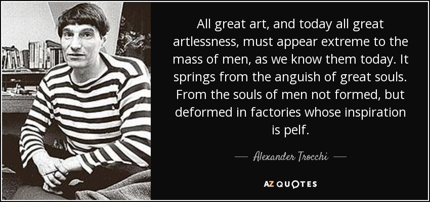 All great art, and today all great artlessness, must appear extreme to the mass of men, as we know them today. It springs from the anguish of great souls. From the souls of men not formed, but deformed in factories whose inspiration is pelf. - Alexander Trocchi