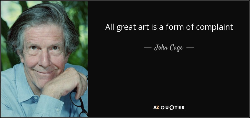 All great art is a form of complaint - John Cage