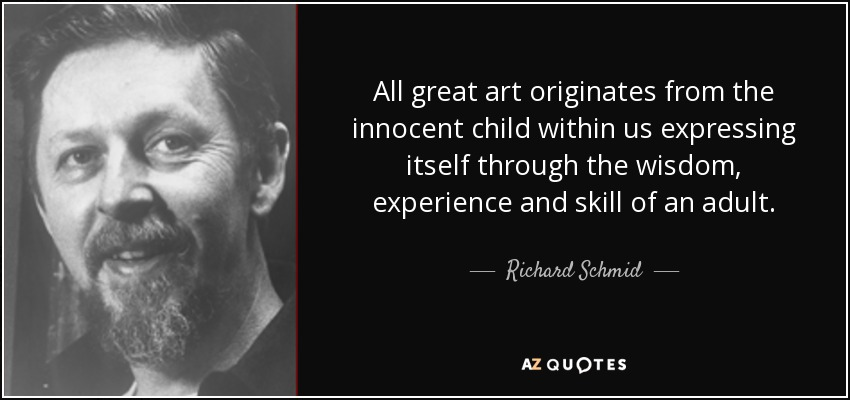 All great art originates from the innocent child within us expressing itself through the wisdom, experience and skill of an adult. - Richard Schmid