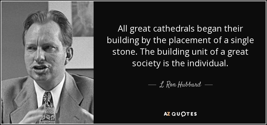 All great cathedrals began their building by the placement of a single stone. The building unit of a great society is the individual. - L. Ron Hubbard