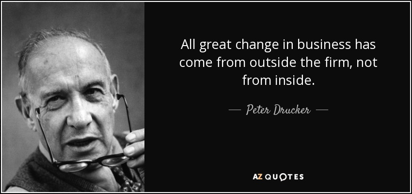 All great change in business has come from outside the firm, not from inside. - Peter Drucker