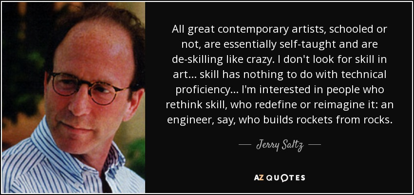 All great contemporary artists, schooled or not, are essentially self-taught and are de-skilling like crazy. I don't look for skill in art... skill has nothing to do with technical proficiency... I'm interested in people who rethink skill, who redefine or reimagine it: an engineer, say, who builds rockets from rocks. - Jerry Saltz