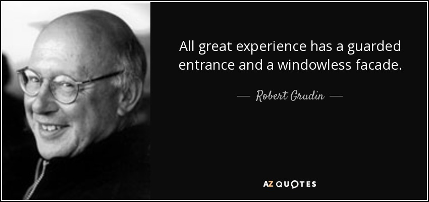 All great experience has a guarded entrance and a windowless facade. - Robert Grudin