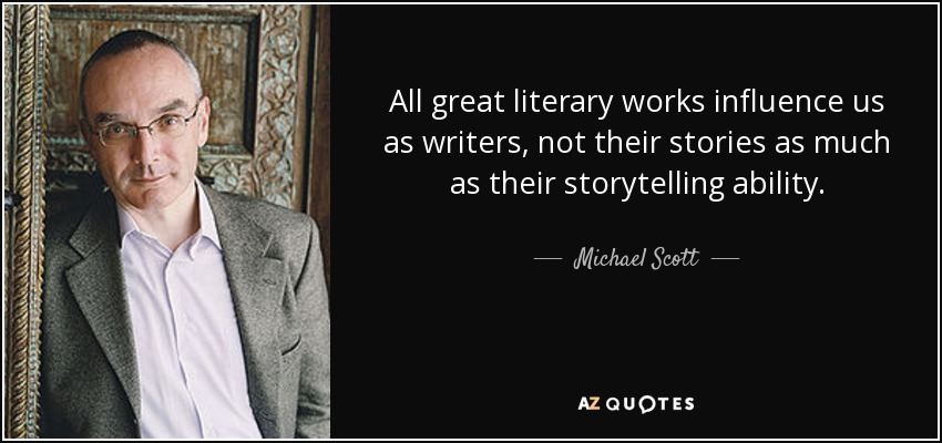 All great literary works influence us as writers, not their stories as much as their storytelling ability. - Michael Scott