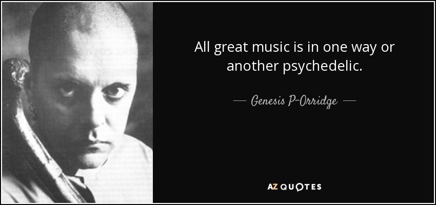 All great music is in one way or another psychedelic. - Genesis P-Orridge