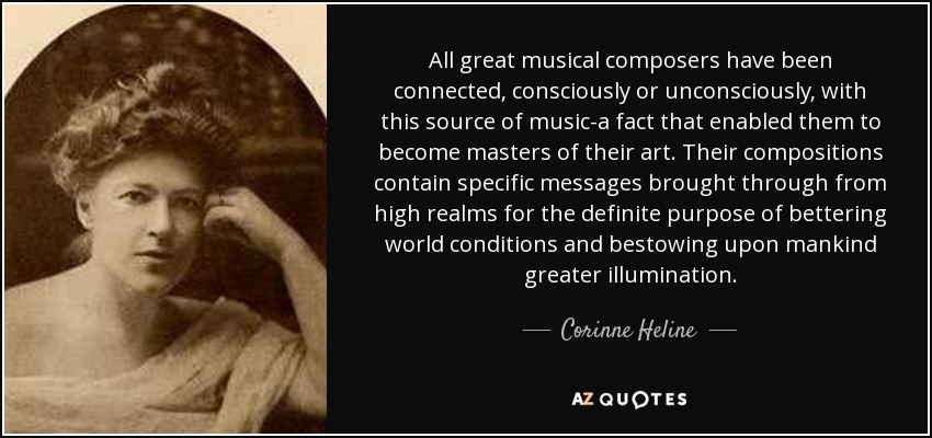 All great musical composers have been connected, consciously or unconsciously, with this source of music-a fact that enabled them to become masters of their art. Their compositions contain specific messages brought through from high realms for the definite purpose of bettering world conditions and bestowing upon mankind greater illumination. - Corinne Heline