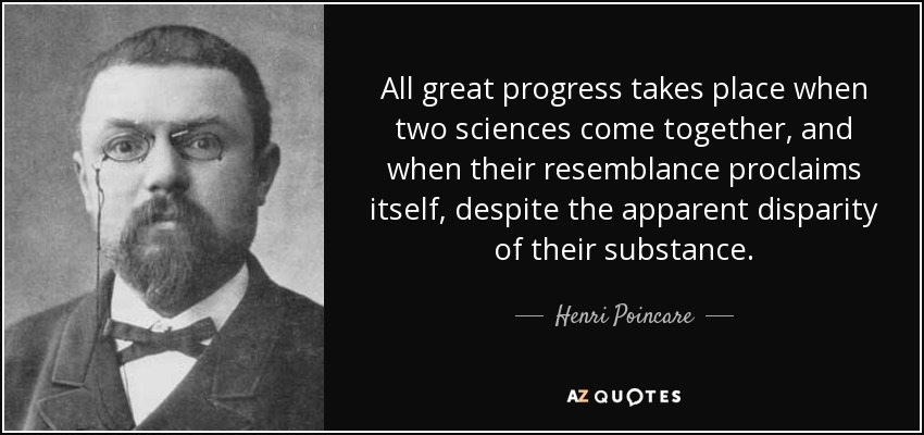All great progress takes place when two sciences come together, and when their resemblance proclaims itself, despite the apparent disparity of their substance. - Henri Poincare
