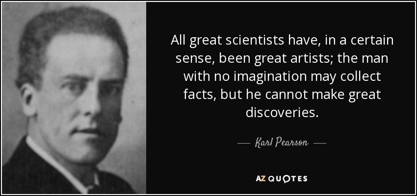 All great scientists have, in a certain sense, been great artists; the man with no imagination may collect facts, but he cannot make great discoveries. - Karl Pearson