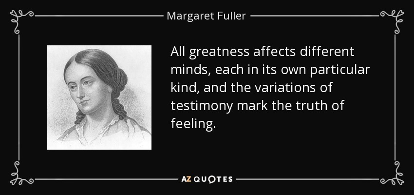 All greatness affects different minds, each in its own particular kind, and the variations of testimony mark the truth of feeling. - Margaret Fuller
