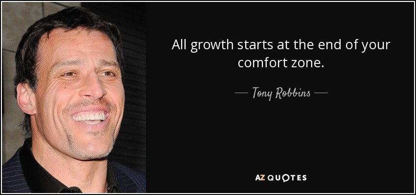 All growth starts at the end of your comfort zone. - Tony Robbins