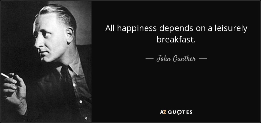 All happiness depends on a leisurely breakfast. - John Gunther