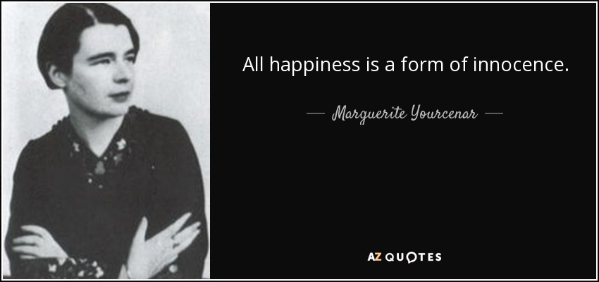 All happiness is a form of innocence. - Marguerite Yourcenar