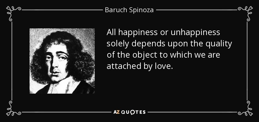 All happiness or unhappiness solely depends upon the quality of the object to which we are attached by love. - Baruch Spinoza