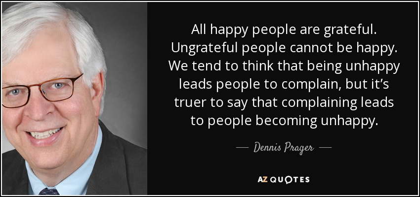 All happy people are grateful. Ungrateful people cannot be happy. We tend to think that being unhappy leads people to complain, but it's truer to say that complaining leads to people becoming unhappy. - Dennis Prager