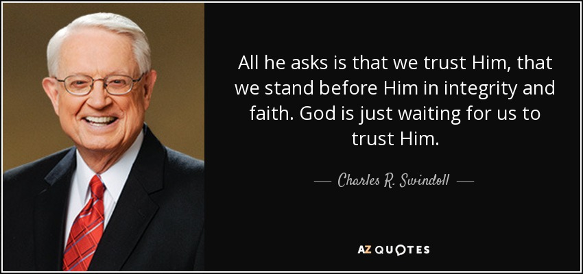 All he asks is that we trust Him, that we stand before Him in integrity and faith. God is just waiting for us to trust Him. - Charles R. Swindoll