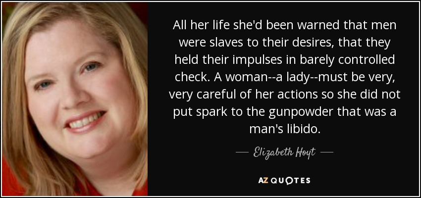 All her life she'd been warned that men were slaves to their desires, that they held their impulses in barely controlled check. A woman--a lady--must be very, very careful of her actions so she did not put spark to the gunpowder that was a man's libido. - Elizabeth Hoyt