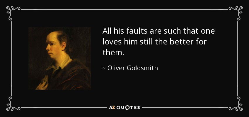 All his faults are such that one loves him still the better for them. - Oliver Goldsmith
