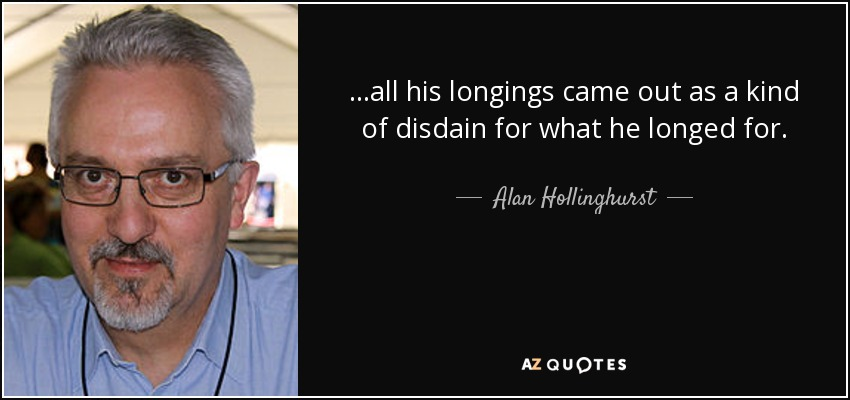 ...all his longings came out as a kind of disdain for what he longed for. - Alan Hollinghurst