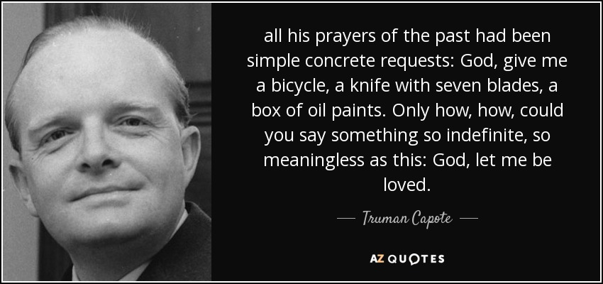 all his prayers of the past had been simple concrete requests: God, give me a bicycle, a knife with seven blades, a box of oil paints. Only how, how, could you say something so indefinite, so meaningless as this: God, let me be loved. - Truman Capote