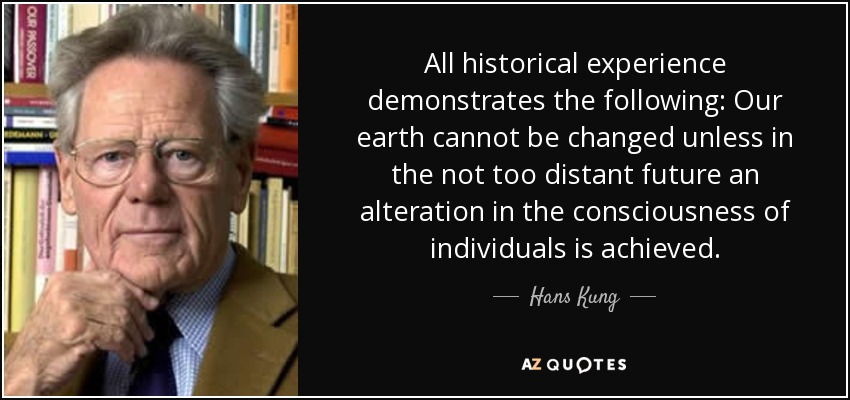 All historical experience demonstrates the following: Our earth cannot be changed unless in the not too distant future an alteration in the consciousness of individuals is achieved. - Hans Kung