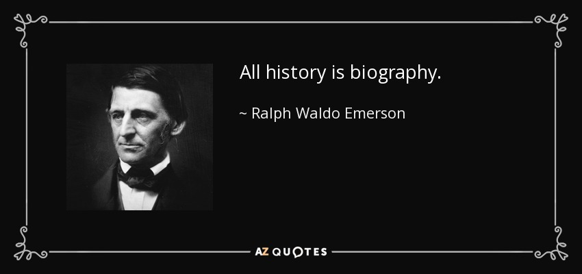 All history is biography. - Ralph Waldo Emerson