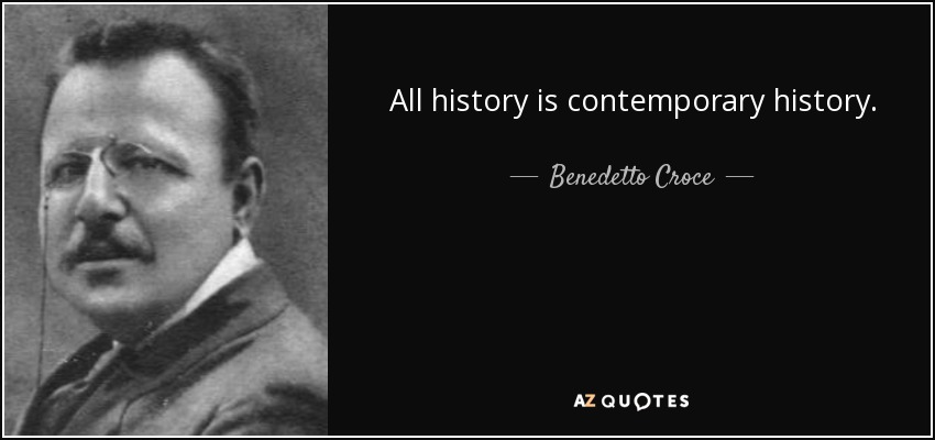 All history is contemporary history. - Benedetto Croce