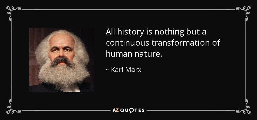 All history is nothing but a continuous transformation of human nature. - Karl Marx