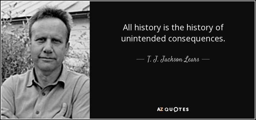 All history is the history of unintended consequences. - T. J. Jackson Lears