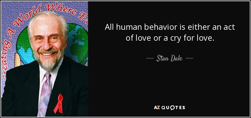 All human behavior is either an act of love or a cry for love. - Stan Dale