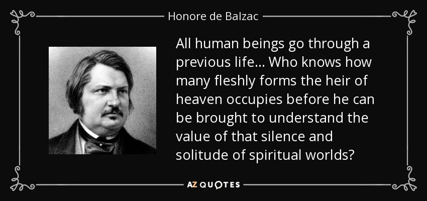 All human beings go through a previous life... Who knows how many fleshly forms the heir of heaven occupies before he can be brought to understand the value of that silence and solitude of spiritual worlds? - Honore de Balzac