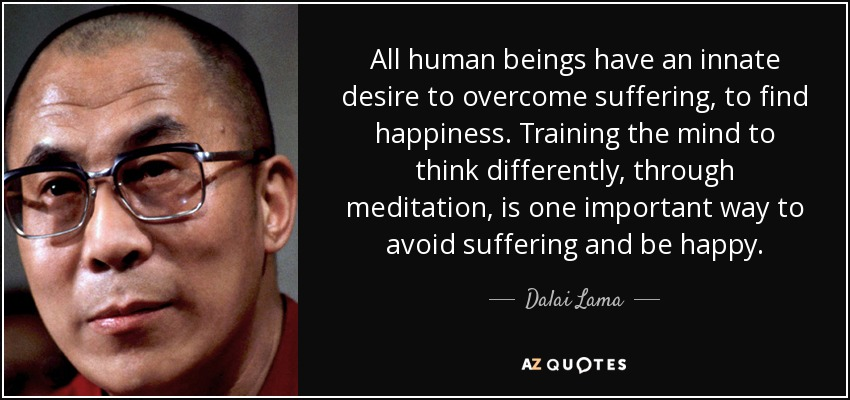 All human beings have an innate desire to overcome suffering, to find happiness. Training the mind to think differently, through meditation, is one important way to avoid suffering and be happy. - Dalai Lama