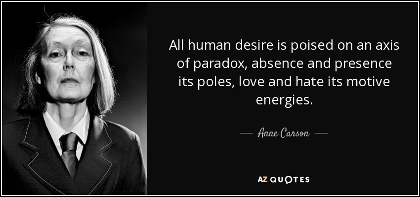 All human desire is poised on an axis of paradox, absence and presence its poles, love and hate its motive energies. - Anne Carson
