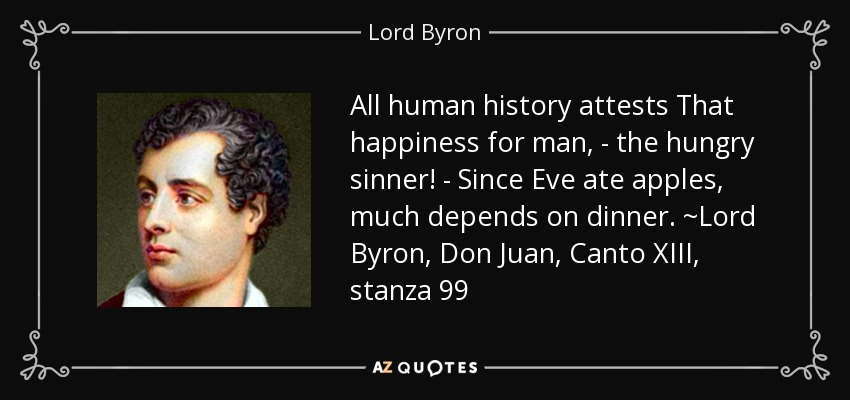 All human history attests That happiness for man, - the hungry sinner! - Since Eve ate apples, much depends on dinner. ~Lord Byron, Don Juan, Canto XIII, stanza 99 - Lord Byron