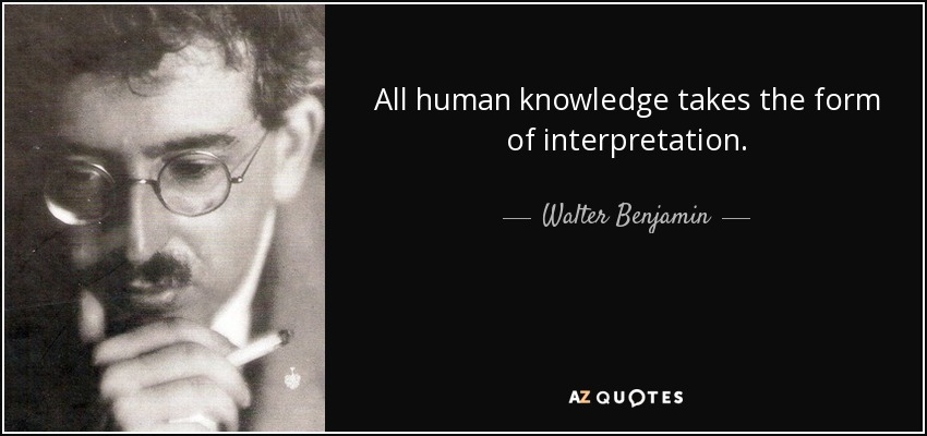 All human knowledge takes the form of interpretation. - Walter Benjamin