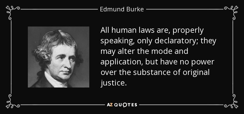 All human laws are, properly speaking, only declaratory; they may alter the mode and application, but have no power over the substance of original justice. - Edmund Burke
