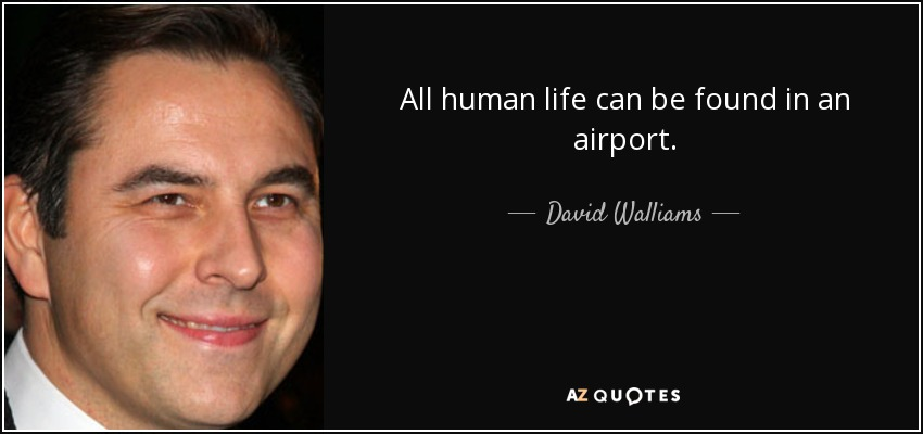 All human life can be found in an airport. - David Walliams