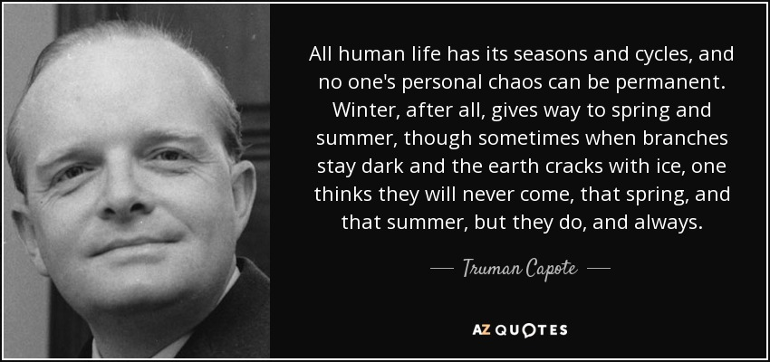 All human life has its seasons and cycles, and no one's personal chaos can be permanent. Winter, after all, gives way to spring and summer, though sometimes when branches stay dark and the earth cracks with ice, one thinks they will never come, that spring, and that summer, but they do, and always. - Truman Capote