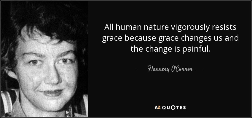 All human nature vigorously resists grace because grace changes us and the change is painful. - Flannery O'Connor
