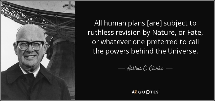 All human plans [are] subject to ruthless revision by Nature, or Fate, or whatever one preferred to call the powers behind the Universe. - Arthur C. Clarke
