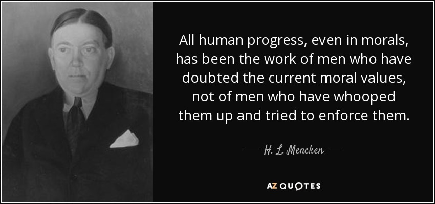 All human progress, even in morals, has been the work of men who have doubted the current moral values, not of men who have whooped them up and tried to enforce them. - H. L. Mencken